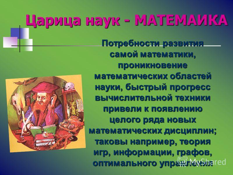 Царица наук - МАТЕМАИКА Царица наук - МАТЕМАИКА Потребности развития самой математики, проникновение математических областей науки, быстрый прогресс вычислительной техники привели к появлению целого ряда новых математических дисциплин; таковы наприме
