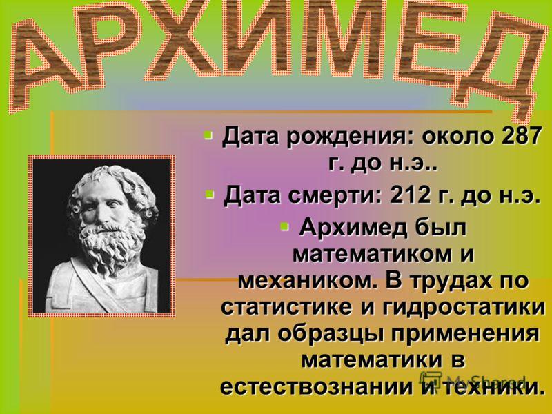 Дата рождения: около 287 г. до н.э.. Дата смерти: 212 г. до н.э. Архимед был математиком и механиком. В трудах по статистике и гидростатики дал образцы применения математики в естествознании и техники.
