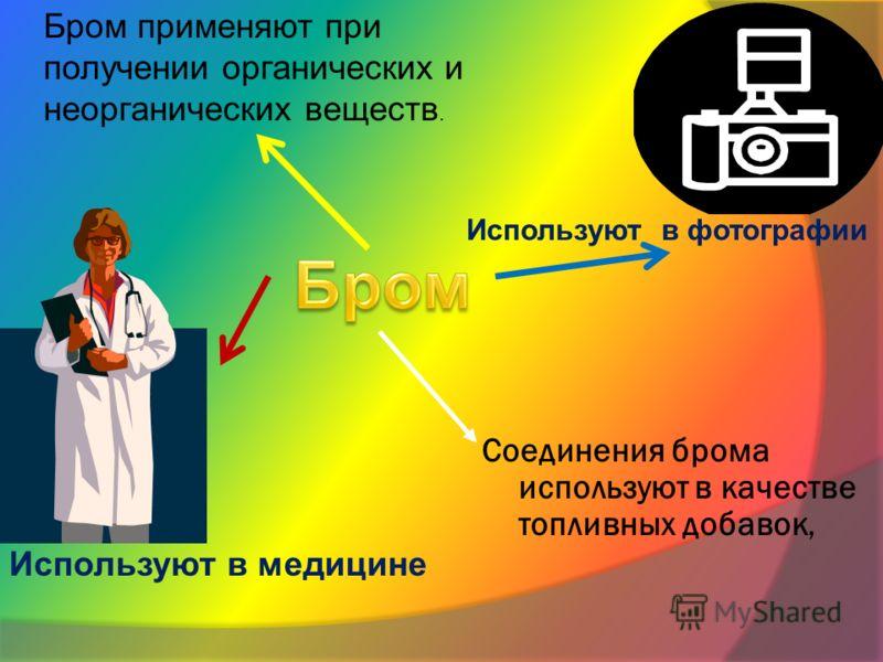 Соединения брома используют в качестве топливных добавок, Бром применяют при получении органических и неорганических веществ. Используют в фотографии Используют в медицине