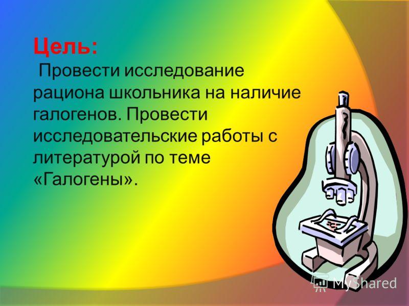 Цель: Провести исследование рациона школьника на наличие галогенов. Провести исследовательские работы с литературой по теме «Галогены».