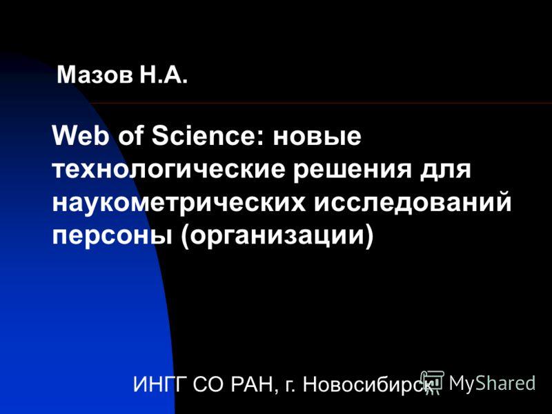 Мазов Н.А. Web of Science: новые технологические решения для наукометрических исследований персоны (организации) ИНГГ СО РАН, г. Новосибирск