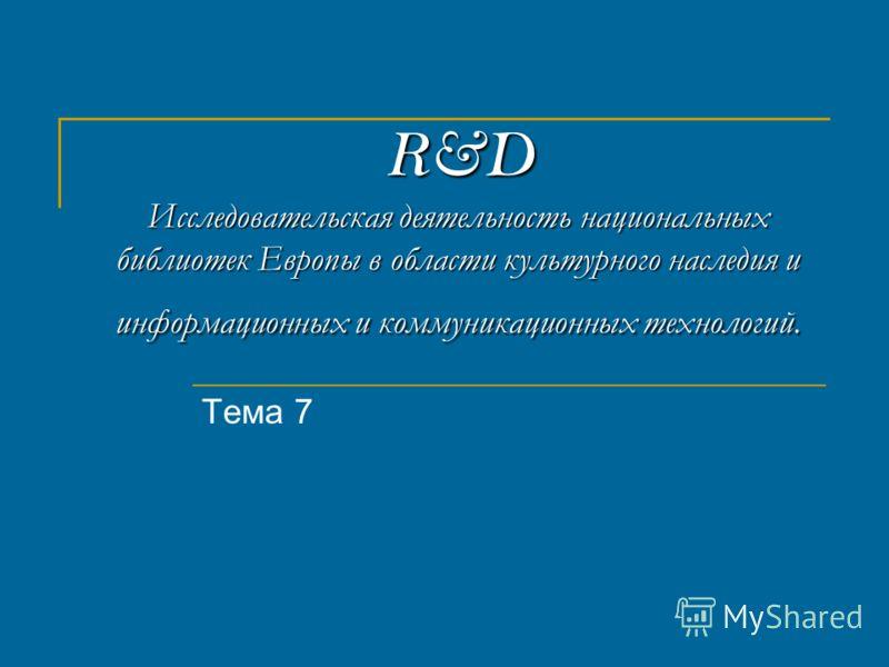 R&D Исследовательская деятельность национальных библиотек Европы в области культурного наследия и информационных и коммуникационных технологий. Тема 7
