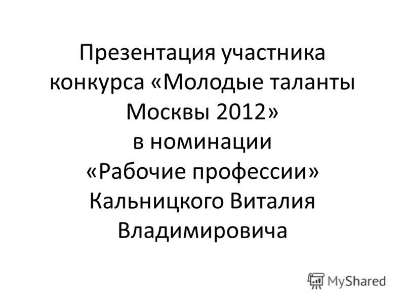 Презентация участника конкурса «Молодые таланты Москвы 2012» в номинации «Рабочие профессии» Кальницкого Виталия Владимировича