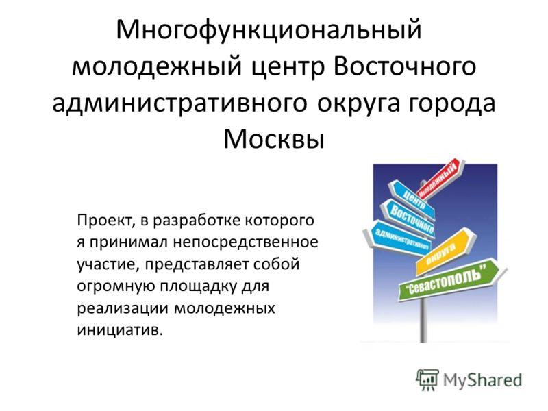 Многофункциональный молодежный центр Восточного административного округа города Москвы Проект, в разработке которого я принимал непосредственное участие, представляет собой огромную площадку для реализации молодежных инициатив.