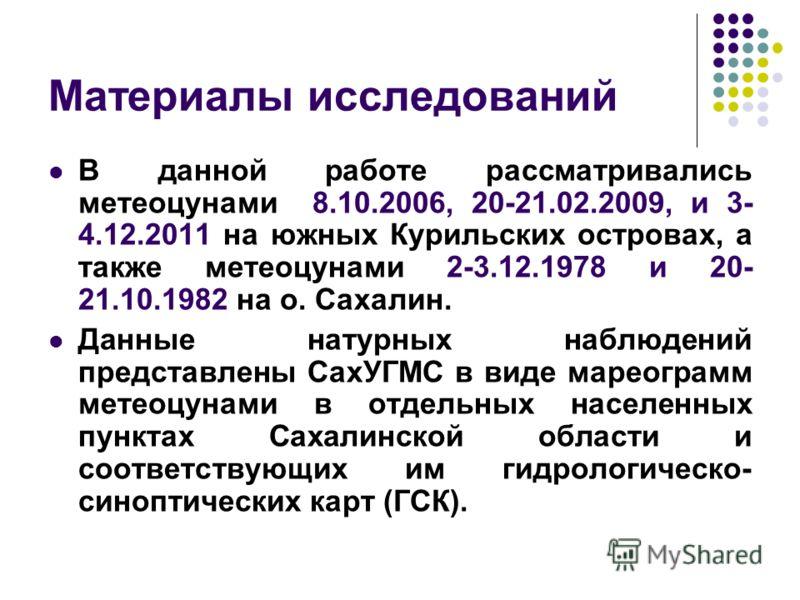 Материалы исследований В данной работе рассматривались метеоцунами 8.10.2006, 20-21.02.2009, и 3- 4.12.2011 на южных Курильских островах, а также метеоцунами 2-3.12.1978 и 20- 21.10.1982 на о. Сахалин. Данные натурных наблюдений представлены СахУГМС