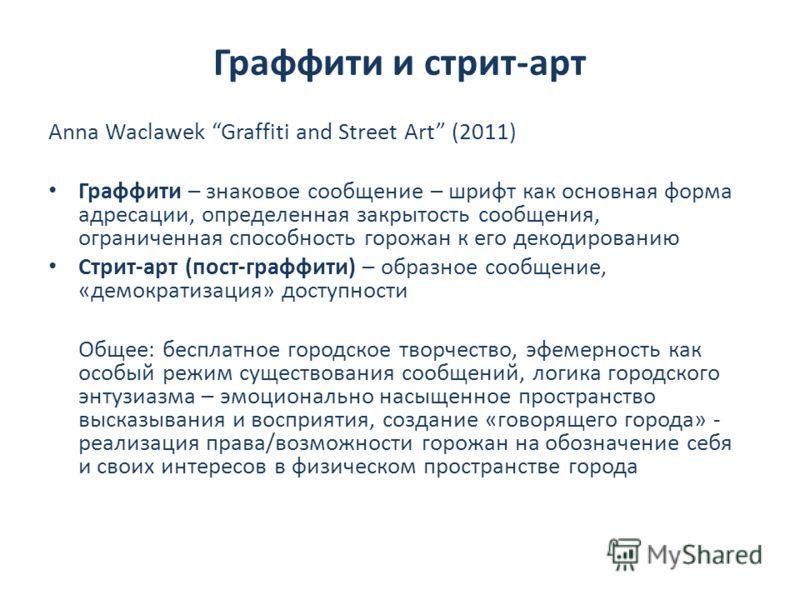Граффити и стрит-арт Anna Waclawek Graffiti and Street Art (2011) Граффити – знаковое сообщение – шрифт как основная форма адресации, определенная закрытость сообщения, ограниченная способность горожан к его декодированию Стрит-арт (пост-граффити) –