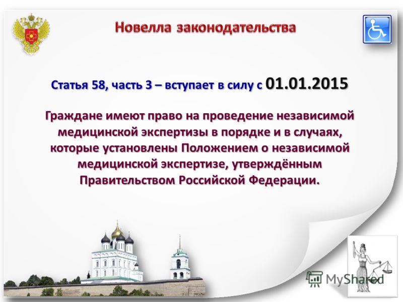Статья 58, часть 3 – вступает в силу с 01.01.2015 Граждане имеют право на проведение независимой медицинской экспертизы в порядке и в случаях, которые установлены Положением о независимой медицинской экспертизе, утверждённым Правительством Российской