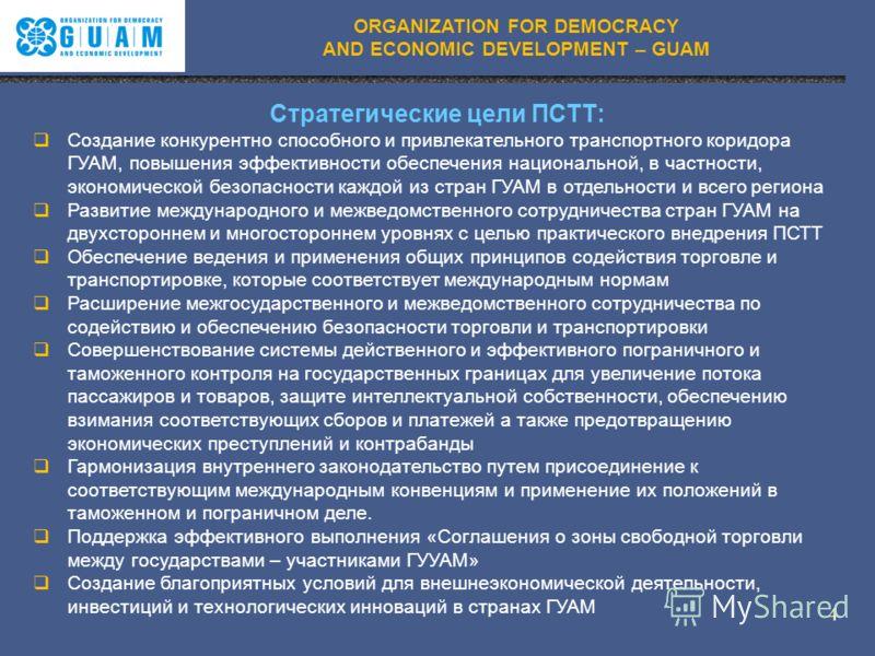 ORGANIZATION FOR DEMOCRACY AND ECONOMIC DEVELOPMENT – GUAM Стратегические цели ПСТТ: Создание конкурентно способного и привлекательного транспортного коридора ГУАМ, повышения эффективности обеспечения национальной, в частности, экономической безопасн