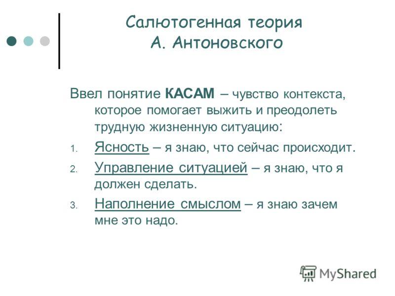 Салютогенная теория А. Антоновского Ввел понятие КАСАМ – чувство контекста, которое помогает выжить и преодолеть трудную жизненную ситуацию : 1. Ясность – я знаю, что сейчас происходит. 2. Управление ситуацией – я знаю, что я должен сделать. 3. Напол