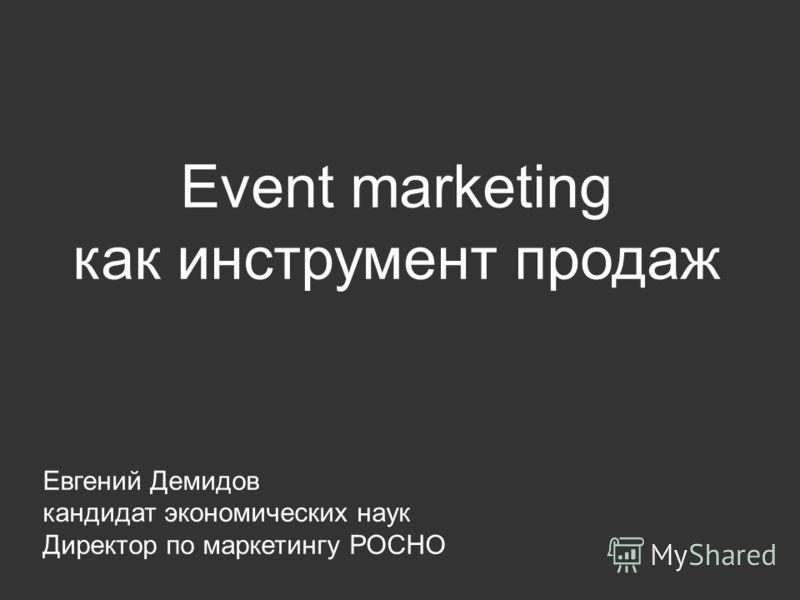 Event marketing как инструмент продаж Евгений Демидов кандидат экономических наук Директор по маркетингу РОСНО