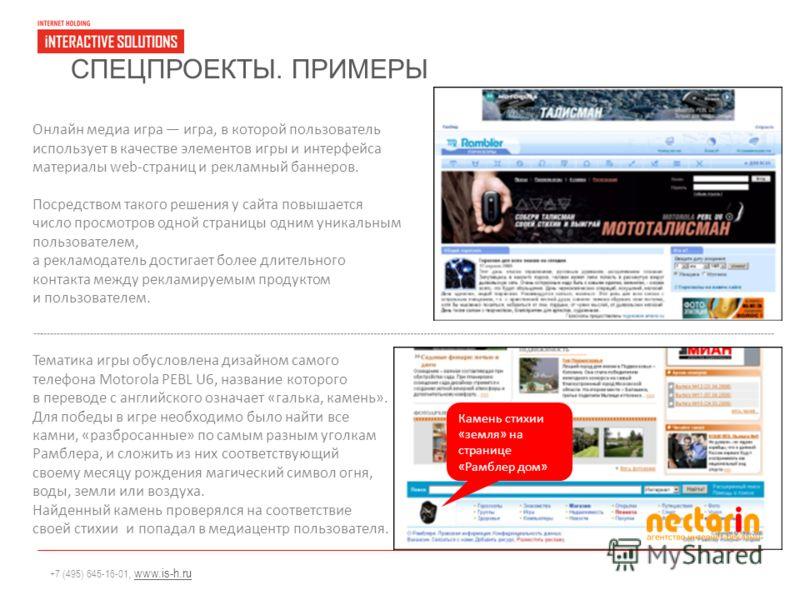 +7 (495) 645-16-01, www.is-h.ruwww.is-h.ru СПЕЦПРОЕКТЫ. ПРИМЕРЫ Онлайн медиа игра игра, в которой пользователь использует в качестве элементов игры и интерфейса материалы web-страниц и рекламный баннеров. Посредством такого решения у сайта повышается