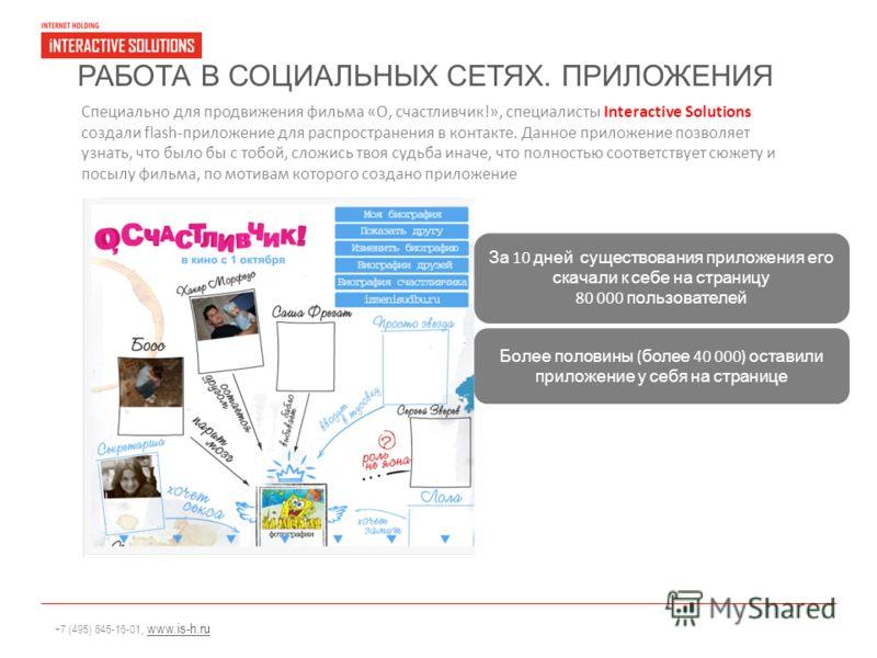 +7 (495) 645-16-01, www.is-h.ruwww.is-h.ru РАБОТА В СОЦИАЛЬНЫХ СЕТЯХ. ПРИЛОЖЕНИЯ Специально для продвижения фильма «О, счастливчик!», специалисты Interactive Solutions создали flash-приложение для распространения в контакте. Данное приложение позволя