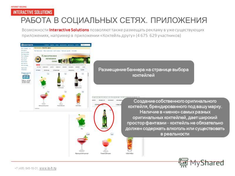 +7 (495) 645-16-01, www.is-h.ruwww.is-h.ru РАБОТА В СОЦИАЛЬНЫХ СЕТЯХ. ПРИЛОЖЕНИЯ Возможности Interactive Solutions позволяют также размещать рекламу в уже существующих приложениях, например в приложении «Коктейль другу» (4 675 629 участников) Размеще
