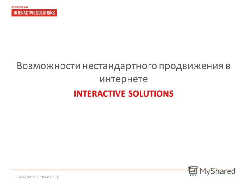 +7 (495) 645-16-01, www.is-h.ruwww.is-h.ru Возможности нестандартного продвижения в интернете INTERACTIVE SOLUTIONS