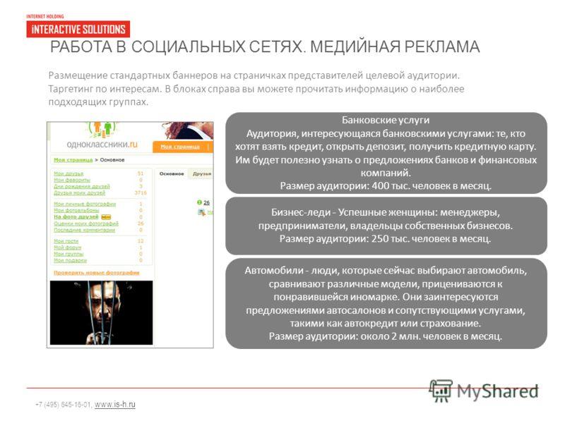 +7 (495) 645-16-01, www.is-h.ruwww.is-h.ru РАБОТА В СОЦИАЛЬНЫХ СЕТЯХ. МЕДИЙНАЯ РЕКЛАМА Размещение стандартных баннеров на страничках представителей целевой аудитории. Таргетинг по интересам. В блоках справа вы можете прочитать информацию о наиболее п