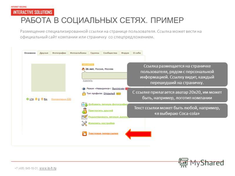 +7 (495) 645-16-01, www.is-h.ruwww.is-h.ru РАБОТА В СОЦИАЛЬНЫХ СЕТЯХ. ПРИМЕР Размещение специализированной ссылки на странице пользователя. Ссылка может вести на официальный сайт компании или страничку со спецпредложением. Ссылка размещается на стран