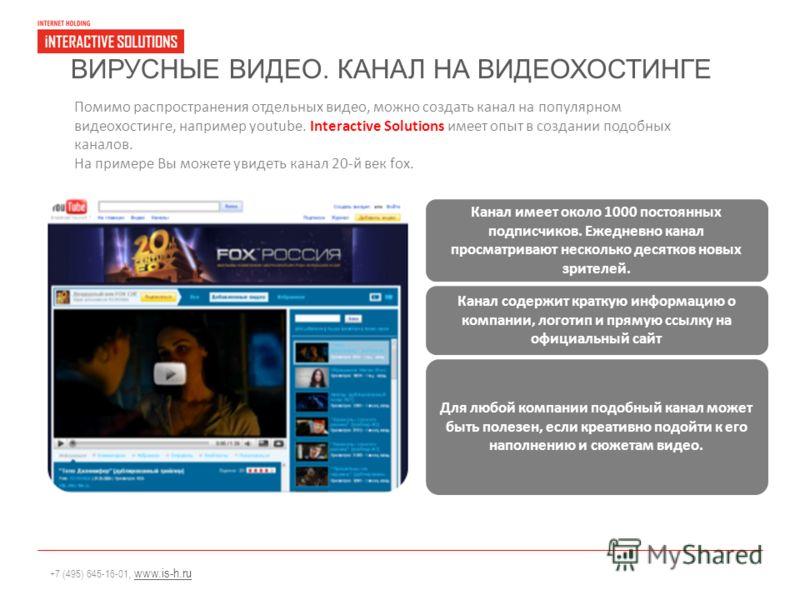 +7 (495) 645-16-01, www.is-h.ruwww.is-h.ru ВИРУСНЫЕ ВИДЕО. КАНАЛ НА ВИДЕОХОСТИНГЕ Помимо распространения отдельных видео, можно создать канал на популярном видеохостинге, например youtube. Interactive Solutions имеет опыт в создании подобных каналов.