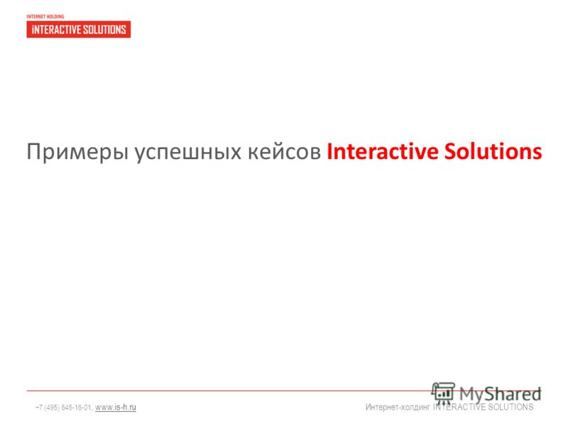+7 (495) 645-16-01, www.is-h.ruwww.is-h.ru Интернет-холдинг INTERACTIVE SOLUTIONS Примеры успешных кейсов Interactive Solutions