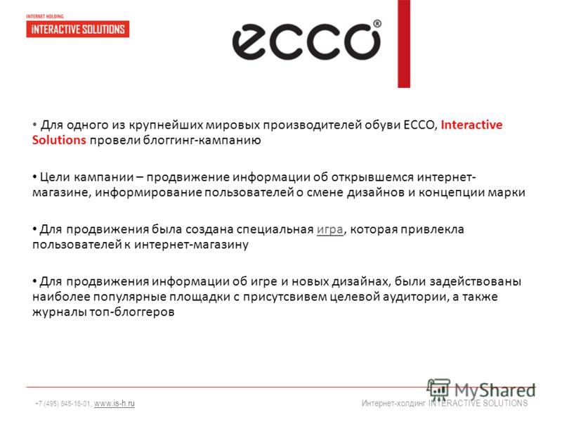 +7 (495) 645-16-01, www.is-h.ruwww.is-h.ru Интернет-холдинг INTERACTIVE SOLUTIONS Для одного из крупнейших мировых производителей обуви ECCO, Interactive Solutions провели блоггинг-кампанию Цели кампании – продвижение информации об открывшемся интерн