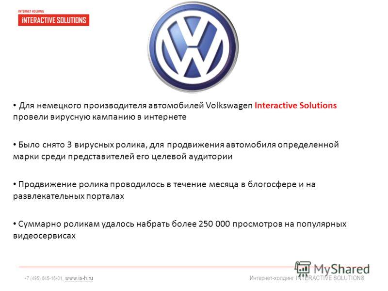 +7 (495) 645-16-01, www.is-h.ruwww.is-h.ru Интернет-холдинг INTERACTIVE SOLUTIONS Для немецкого производителя автомобилей Volkswagen Interactive Solutions провели вирусную кампанию в интернете Было снято 3 вирусных ролика, для продвижения автомобиля