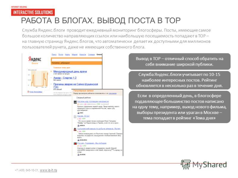 +7 (495) 645-16-01, www.is-h.ruwww.is-h.ru РАБОТА В БЛОГАХ. ВЫВОД ПОСТА В TOP Служба Яндекс.блоги проводит ежедневный мониторинг блогосферы. Посты, имеющие самое большое количество направляющих ссылок или наибольшую посещаемость попадают в TOP – на г