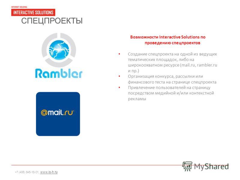 +7 (495) 645-16-01, www.is-h.ruwww.is-h.ru СПЕЦПРОЕКТЫ Возможности Interactive Solutions по проведению спецпроектов Создание спецпроекта на одной из ведущих тематических площадок, либо на широкоохватном ресурсе (mail.ru, rambler.ru и пр.) Организация