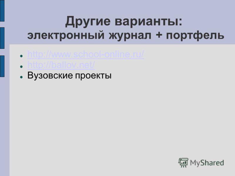 Другие варианты: электронный журнал + портфель http://www.school-online.ru/ http://ballov.net/ Вузовские проекты