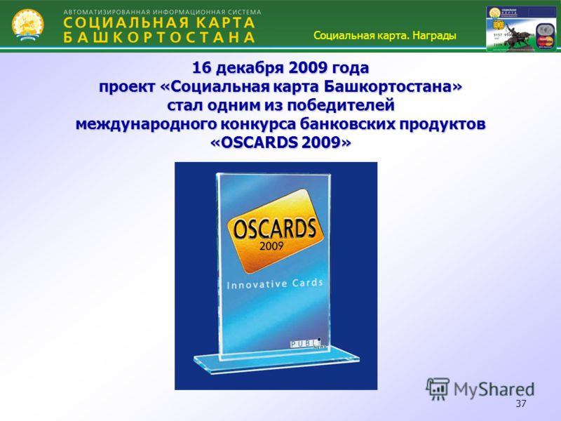 37 16 декабря 2009 года проект «Социальная карта Башкортостана» стал одним из победителей международного конкурса банковских продуктов «OSCARDS 2009» Социальная карта. Награды