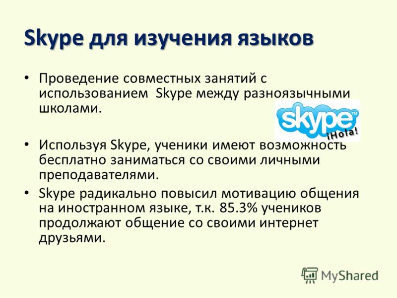Skype для изучения языков Проведение совместных занятий с использованием Skype между разноязычными школами. Используя Skype, ученики имеют возможность бесплатно заниматься со своими личными преподавателями. Skype радикально повысил мотивацию общения