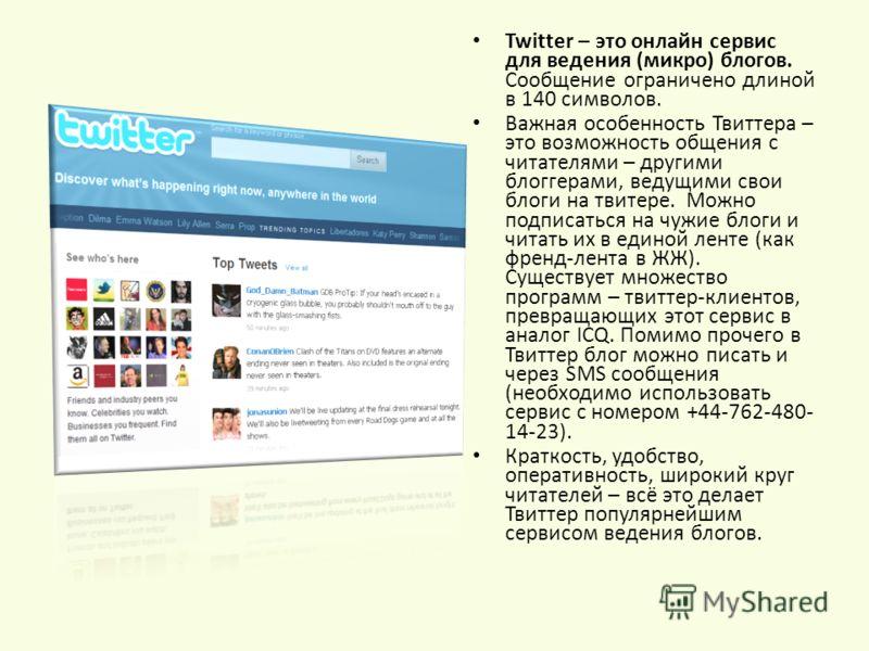 Twitter – это онлайн сервис для ведения (микро) блогов. Сообщение ограничено длиной в 140 символов. Важная особенность Твиттера – это возможность общения с читателями – другими блоггерами, ведущими свои блоги на твитере. Можно подписаться на чужие бл