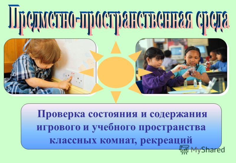 Проверка состояния и содержания игрового и учебного пространства классных комнат, рекреаций