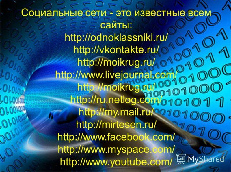 Социальные сети - это известные всем сайты: http://odnoklassniki.ru/ http://vkontakte.ru/ http://moikrug.ru/ http://www.livejournal.com/ http://moikrug.ru/ http://ru.netlog.com/ http://my.mail.ru/ http://mirtesen.ru/ http://www.facebook.com/ http://w