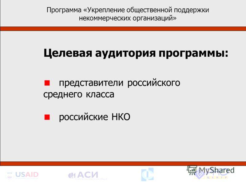 Программа «Укрепление общественной поддержки некоммерческих организаций» Целевая аудитория программы: представители российского среднего класса российские НКО