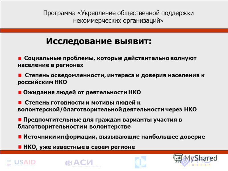 Программа «Укрепление общественной поддержки некоммерческих организаций» Социальные проблемы, которые действительно волнуют население в регионах Степень осведомленности, интереса и доверия населения к российским НКО Ожидания людей от деятельности НКО