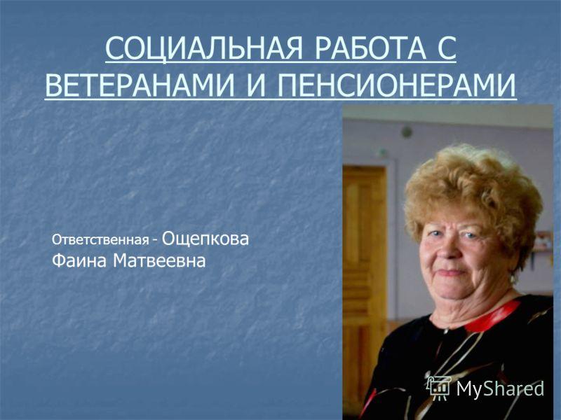 СОЦИАЛЬНАЯ РАБОТА С ВЕТЕРАНАМИ И ПЕНСИОНЕРАМИ Ответственная - Ощепкова Фаина Матвеевна
