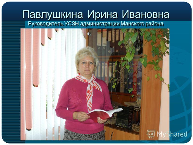 Павлушкина Ирина Ивановна Руководитель УСЗН администрации Манского района