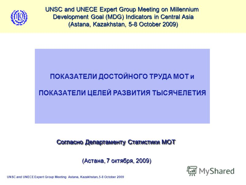 UNSC and UNECE Expert Group Meeting on Millennium Development Goal (MDG) Indicators in Central Asia (Astana, Kazakhstan, 5-8 October 2009) ECONOMICALLY ACTIVE POPULATION: EMPLOYMENT, UNEMPLOYMENT, UNDEREMPLOYMENT International Labour Office UNSC and