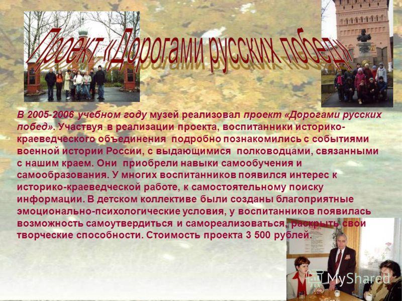 В 2005-2006 учебном году музей реализовал проект «Дорогами русских побед». Участвуя в реализации проекта, воспитанники историко- краеведческого объединения подробно познакомились с событиями военной истории России, с выдающимися полководцами, связанн