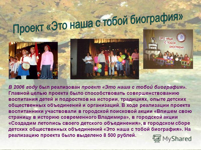 В 2006 году был реализован проект «Это наша с тобой биография». Главной целью проекта было способствовать совершенствованию воспитания детей и подростков на истории, традициях, опыте детских общественных объединений и организаций. В ходе реализации п