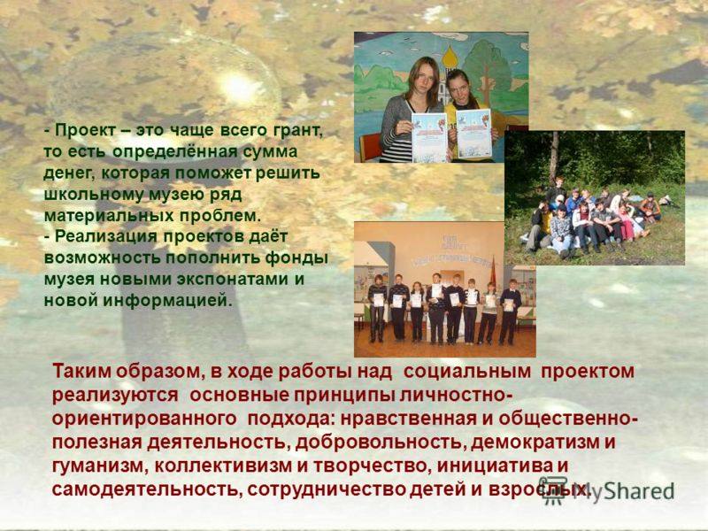 Таким образом, в ходе работы над социальным проектом реализуются основные принципы личностно- ориентированного подхода: нравственная и общественно- полезная деятельность, добровольность, демократизм и гуманизм, коллективизм и творчество, инициатива и