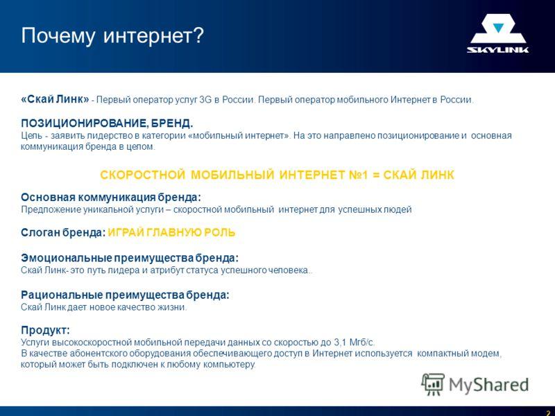 2 «Скай Линк» - Первый оператор услуг 3G в России. Первый оператор мобильного Интернет в России. ПОЗИЦИОНИРОВАНИЕ, БРЕНД. Цель - заявить лидерство в категории «мобильный интернет». На это направлено позиционирование и основная коммуникация бренда в ц