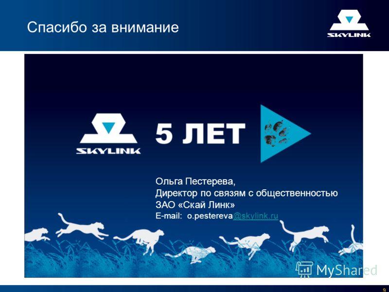 9 Спасибо за внимание Ольга Пестерева, Директор по связям с общественностью ЗАО «Скай Линк» E-mail: o.pestereva@skylink.ru@skylink.ru