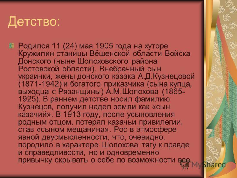 Детство: Родился 11 (24) мая 1905 года на хуторе Кружилин станицы Вёшенской области Войска Донского (ныне Шолоховского района Ростовской области). Внебрачный сын украинки, жены донского казака А.Д.Кузнецовой (1871-1942) и богатого приказчика (сына ку