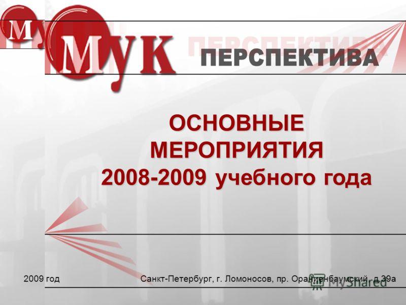 Санкт-Петербург, г. Ломоносов, пр. Ораниенбаумский, д.39а 2009 год ОСНОВНЫЕ МЕРОПРИЯТИЯ 2008-2009 учебного года