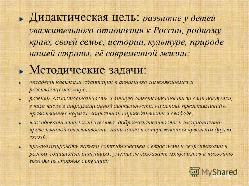 Дидактическая цель : развитие у детей уважительного отношения к России, родному краю, своей семье, истории, культуре, природе нашей страны, её современной жизни ; Методические задачи : овладеть навыками адаптации в динамично изменяющемся и развивающе