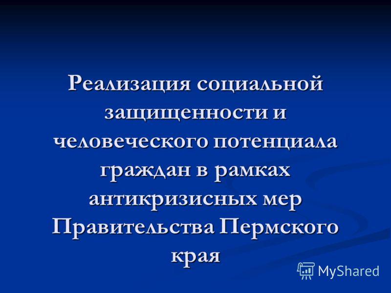 Реализация социальной защищенности и человеческого потенциала граждан в рамках антикризисных мер Правительства Пермского края
