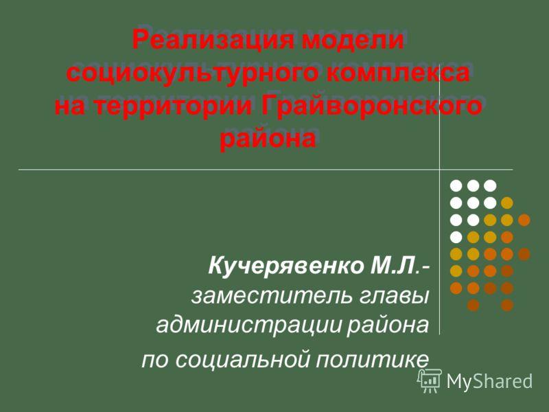 Реализация модели социокультурного комплекса на территории Грайворонского района Кучерявенко М.Л.- заместитель главы администрации района по социальной политике