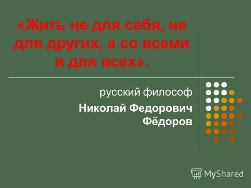 «Жить не для себя, не для других, а со всеми и для всех». русский философ Николай Федорович Фёдоров