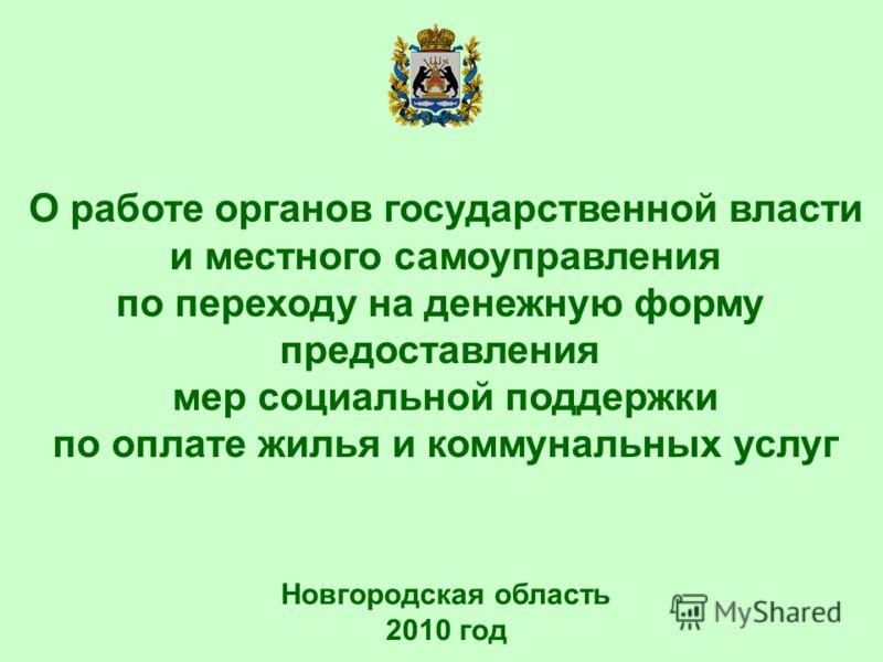 Новгородская область 2010 год О работе органов государственной власти и местного самоуправления по переходу на денежную форму предоставления мер социальной поддержки по оплате жилья и коммунальных услуг