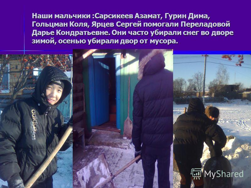 Наши мальчики :Сарсикеев Азамат, Гурин Дима, Гольцман Коля, Ярцев Сергей помогали Переладовой Дарье Кондратьевне. Они часто убирали снег во дворе зимой, осенью убирали двор от мусора.